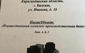 Завод , Иванова 1Б за 40 млн 〒 в Балхаше